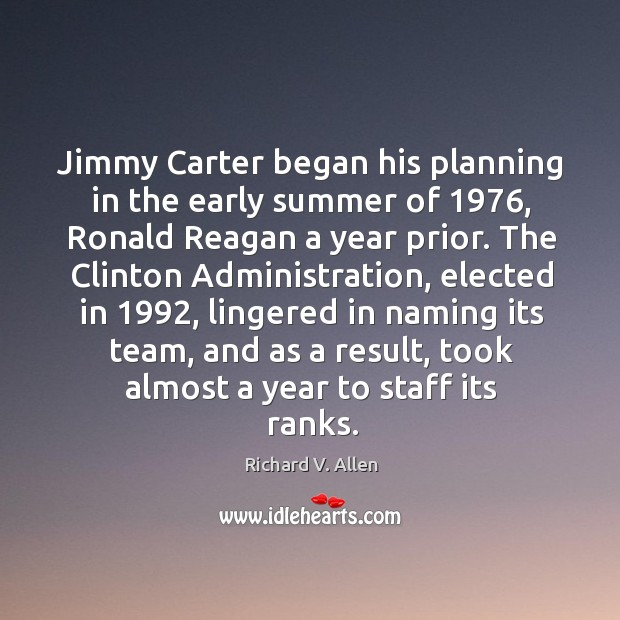 Jimmy carter began his planning in the early summer of 1976, ronald reagan a year prior. Richard V. Allen Picture Quote