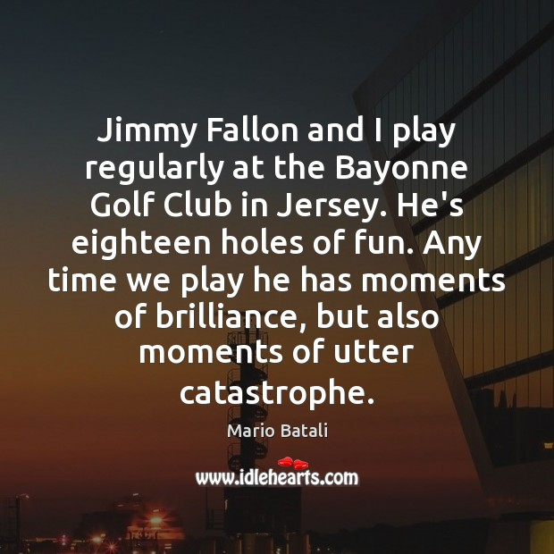 Jimmy Fallon and I play regularly at the Bayonne Golf Club in Mario Batali Picture Quote