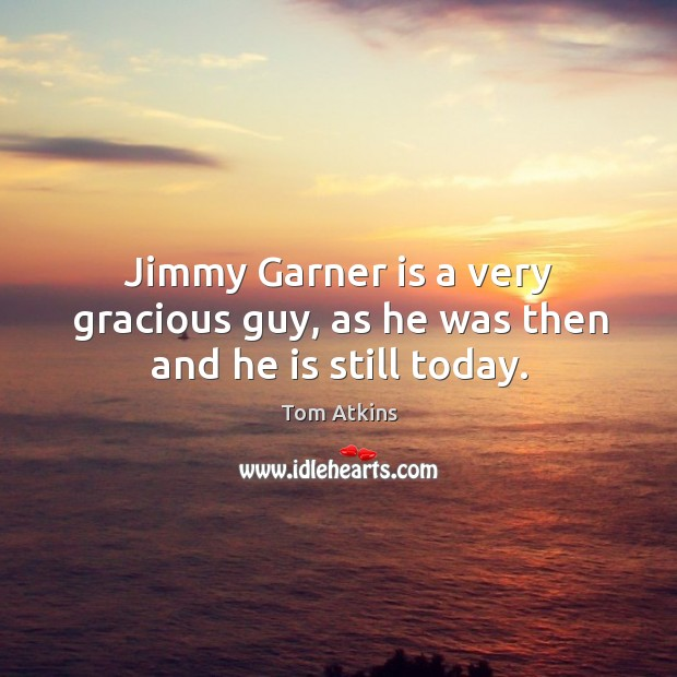 Jimmy garner is a very gracious guy, as he was then and he is still today. Image