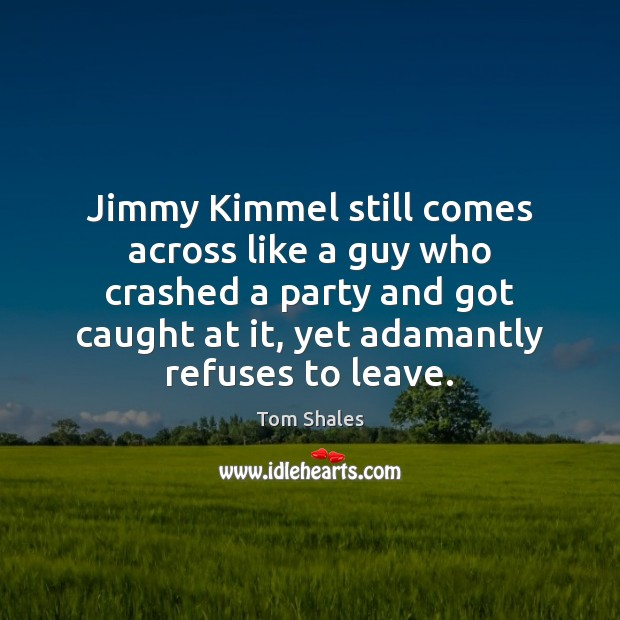 Jimmy Kimmel still comes across like a guy who crashed a party Tom Shales Picture Quote