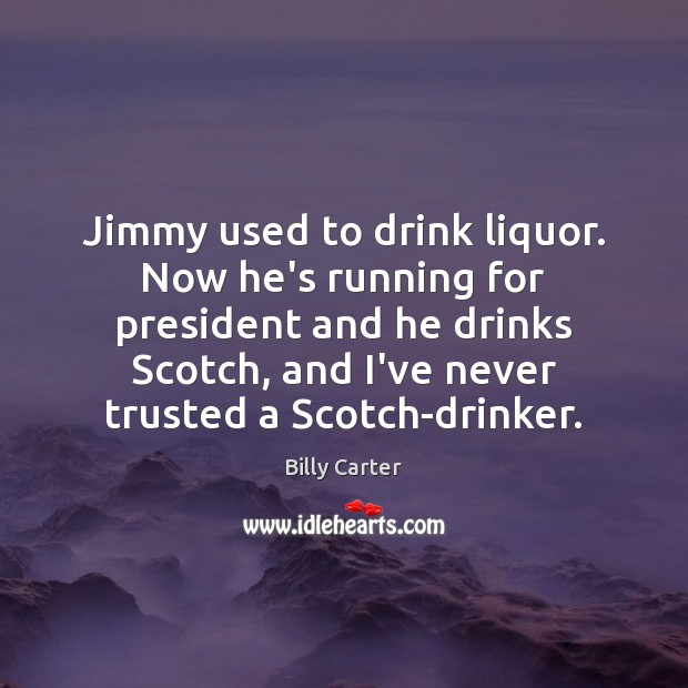 Jimmy used to drink liquor. Now he's running for president and he Billy Carter Picture Quote