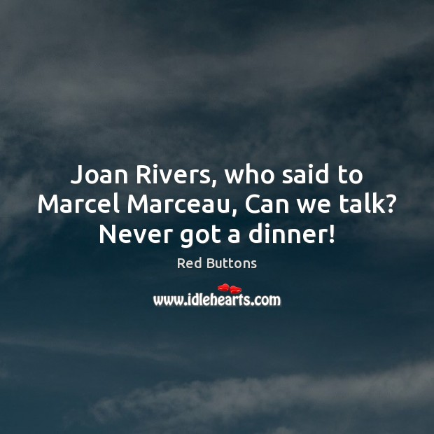 Joan Rivers, who said to Marcel Marceau, Can we talk? Never got a dinner! Red Buttons Picture Quote