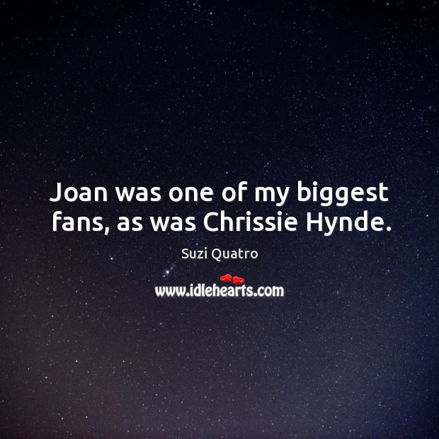 Joan was one of my biggest fans, as was chrissie hynde. Image