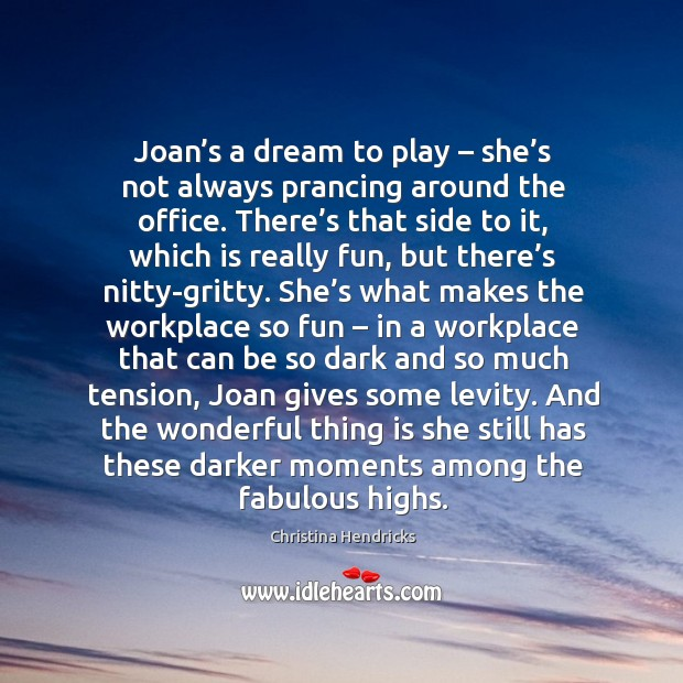 Joan's a dream to play – she's not always prancing around the office. Image