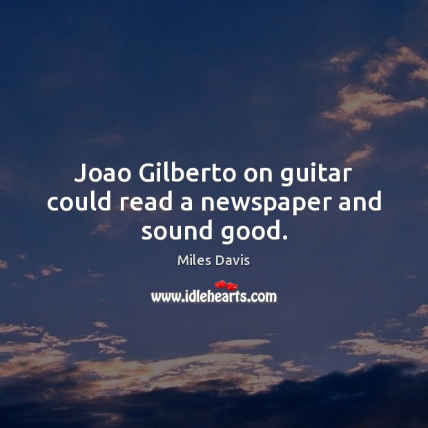 Joao Gilberto on guitar could read a newspaper and sound good. Miles Davis Picture Quote