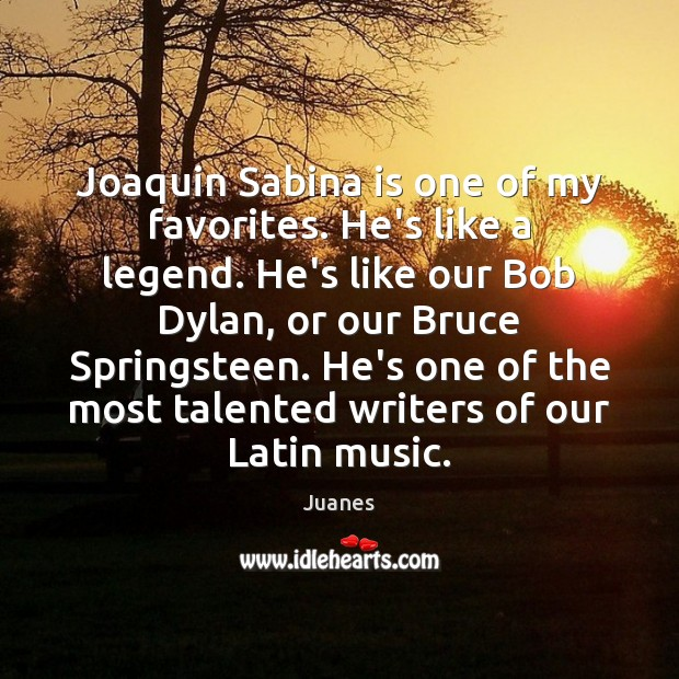 Joaquin Sabina is one of my favorites. He's like a legend. He's Juanes Picture Quote