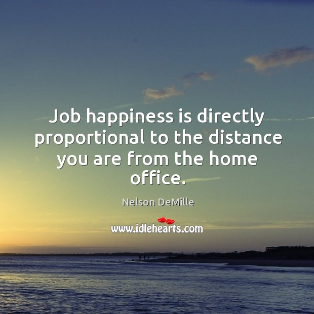 Job happiness is directly proportional to the distance you are from the home office. Nelson DeMille Picture Quote