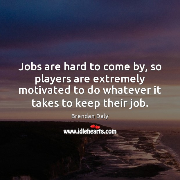 Image, Jobs are hard to come by, so players are extremely motivated to