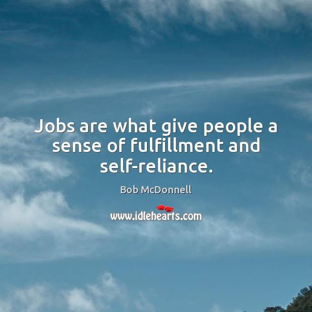 Image, Jobs are what give people a sense of fulfillment and self-reliance.