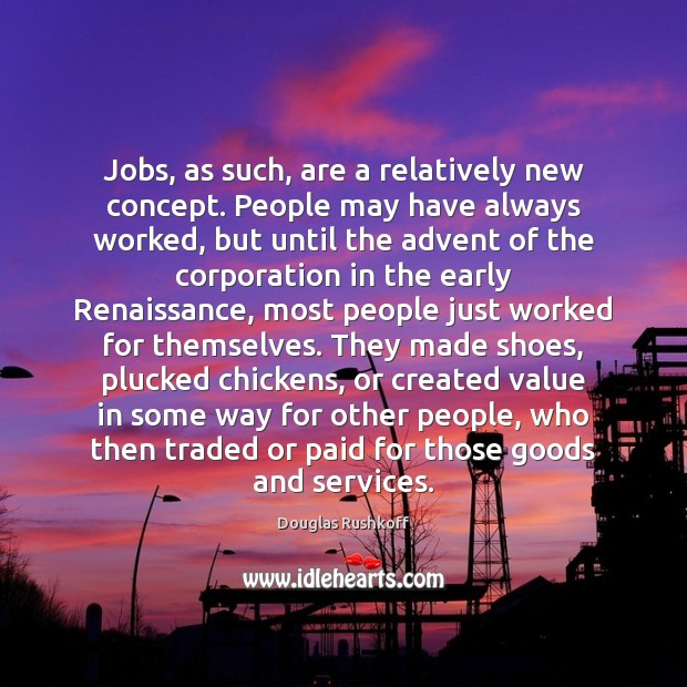 Jobs, as such, are a relatively new concept. People may have always Image