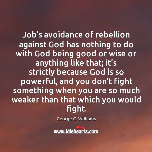 Job's avoidance of rebellion against God has nothing to do with God being good or wise or anything George C. Williams Picture Quote
