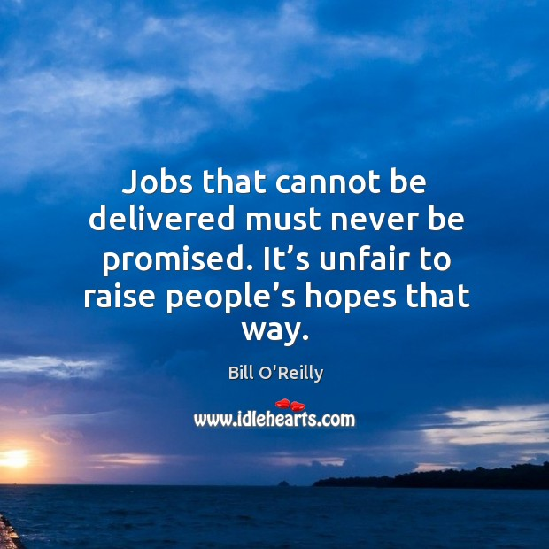 Image, Jobs that cannot be delivered must never be promised. It's unfair to raise people's hopes that way.