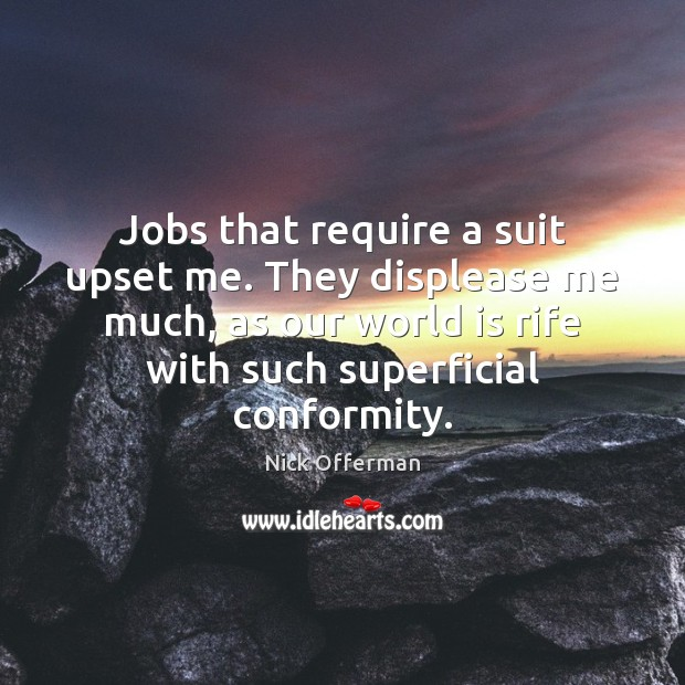 Jobs that require a suit upset me. They displease me much, as Nick Offerman Picture Quote