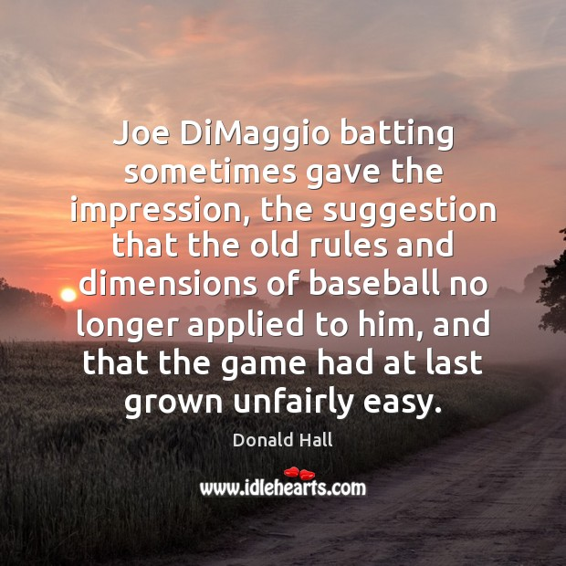 Joe DiMaggio batting sometimes gave the impression, the suggestion that the old Image