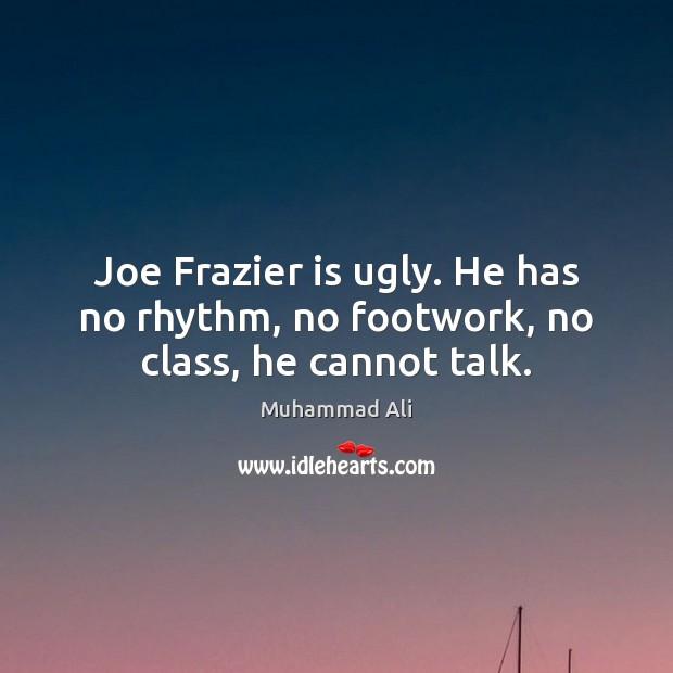 Joe Frazier is ugly. He has no rhythm, no footwork, no class, he cannot talk. Image