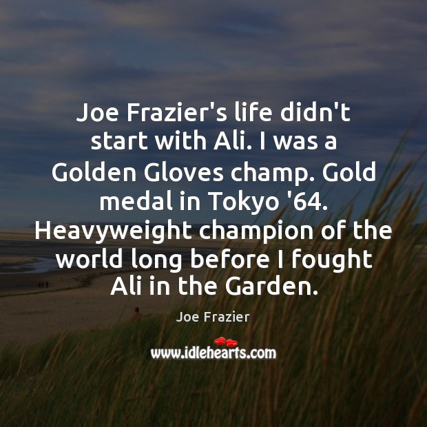 Joe Frazier's life didn't start with Ali. I was a Golden Gloves Joe Frazier Picture Quote