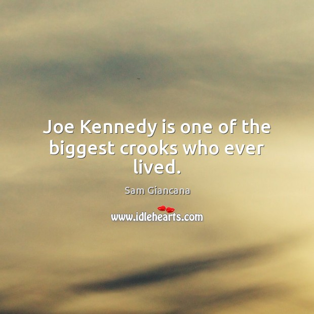 Joe Kennedy is one of the biggest crooks who ever lived. Image