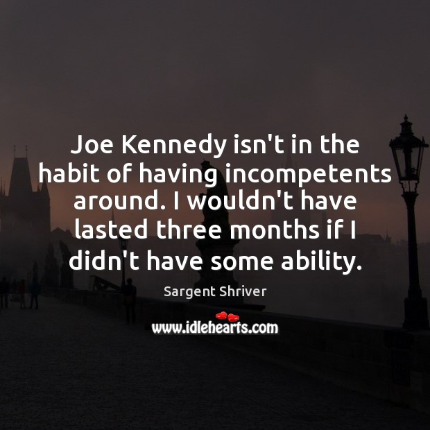 Joe Kennedy isn't in the habit of having incompetents around. I wouldn't Image