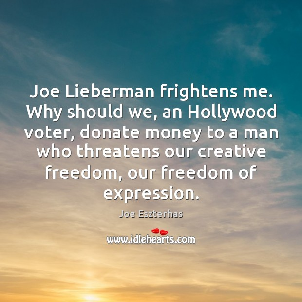 Joe Lieberman frightens me. Why should we, an Hollywood voter, donate money Donate Quotes Image