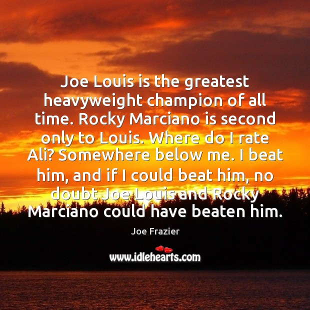 Joe Louis is the greatest heavyweight champion of all time. Rocky Marciano Joe Frazier Picture Quote