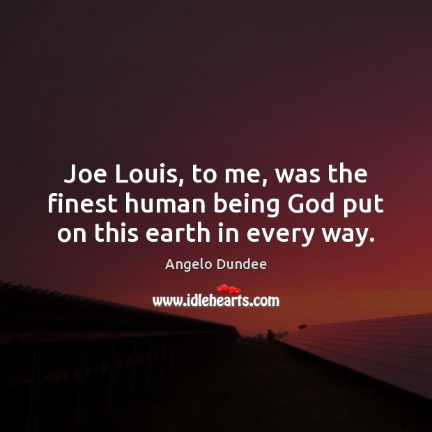 Image, Joe Louis, to me, was the finest human being God put on this earth in every way.