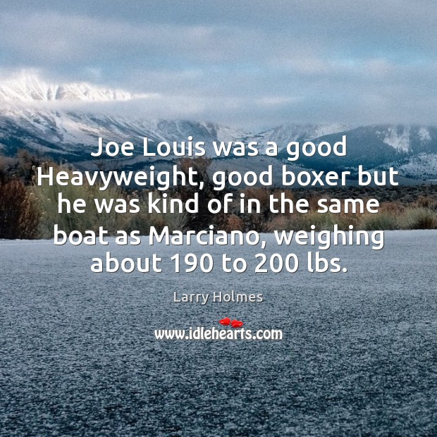 Joe Louis was a good Heavyweight, good boxer but he was kind Image
