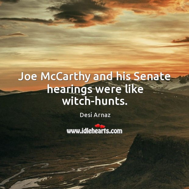 Joe mccarthy and his senate hearings were like witch-hunts. Desi Arnaz Picture Quote