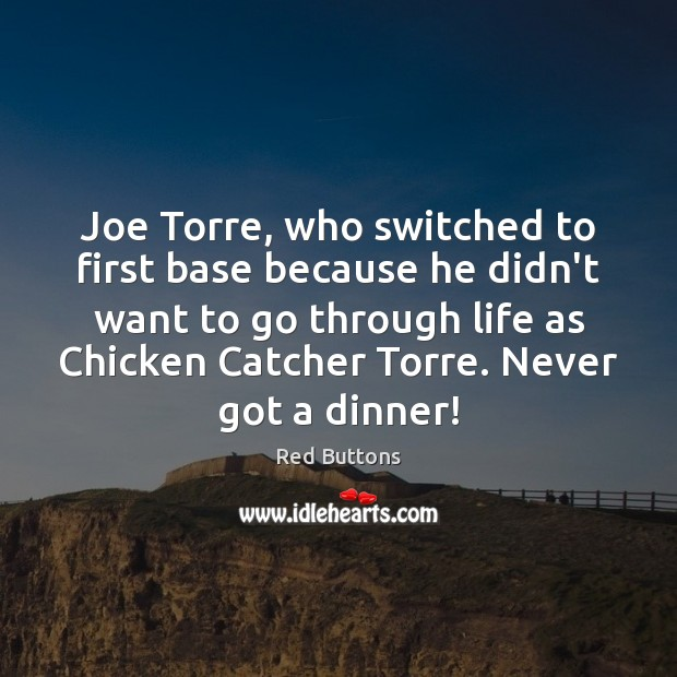 Joe Torre, who switched to first base because he didn't want to Red Buttons Picture Quote