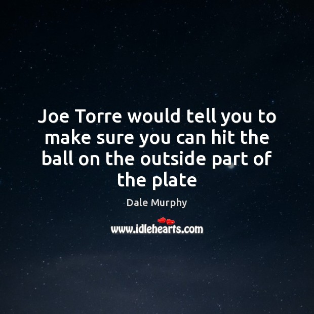Joe Torre would tell you to make sure you can hit the Dale Murphy Picture Quote