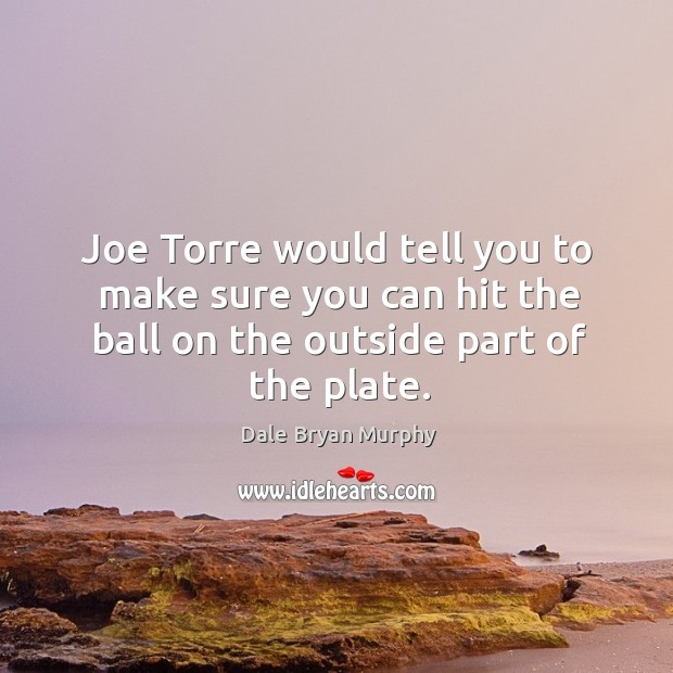 Joe torre would tell you to make sure you can hit the ball on the outside part of the plate. Image