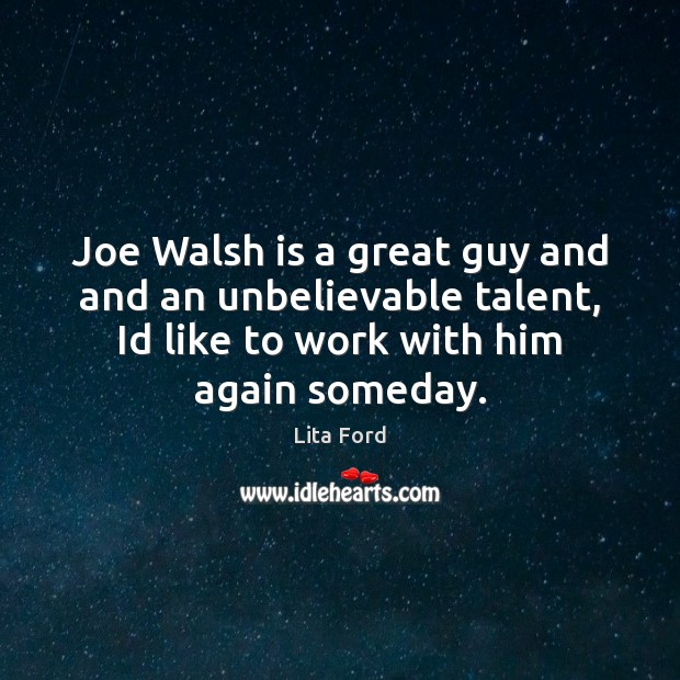 Joe Walsh is a great guy and and an unbelievable talent, Id Lita Ford Picture Quote