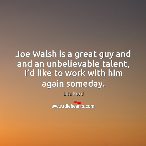 Joe walsh is a great guy and and an unbelievable talent, I'd like to work with him again someday. Lita Ford Picture Quote