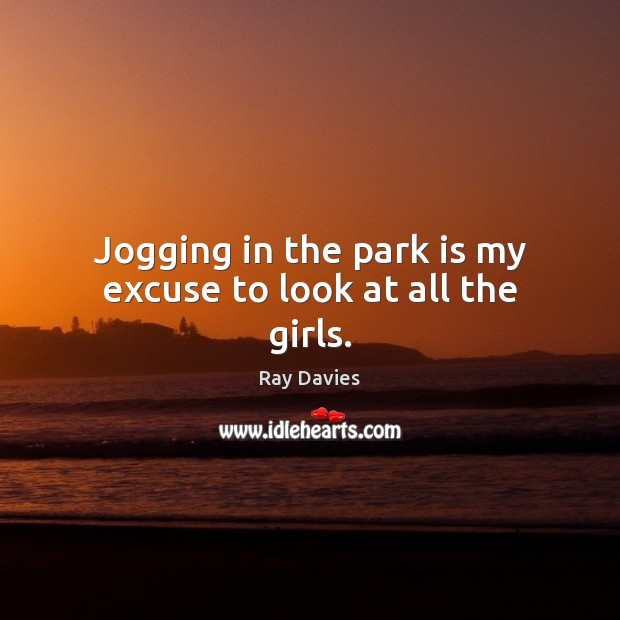 Jogging in the park is my excuse to look at all the girls. Ray Davies Picture Quote