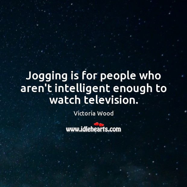 Jogging is for people who aren't intelligent enough to watch television. Victoria Wood Picture Quote