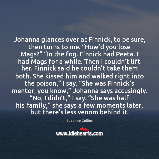 Image, Johanna glances over at Finnick, to be sure, then turns to me. ""