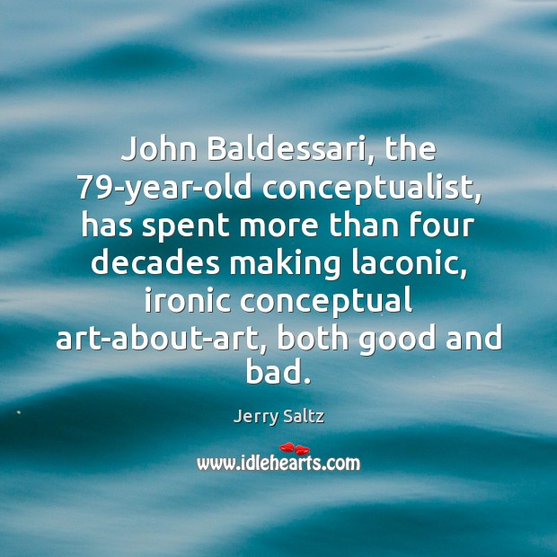 Image, John Baldessari, the 79-year-old conceptualist, has spent more than four decades making