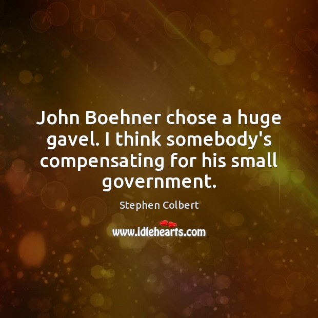 John Boehner chose a huge gavel. I think somebody's compensating for his small government. Stephen Colbert Picture Quote