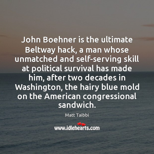 Image, John Boehner is the ultimate Beltway hack, a man whose unmatched and