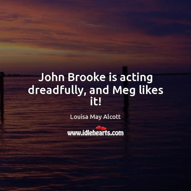 Image, John Brooke is acting dreadfully, and Meg likes it!