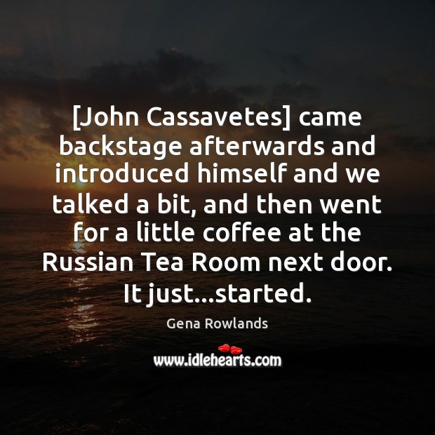 [John Cassavetes] came backstage afterwards and introduced himself and we talked a Gena Rowlands Picture Quote
