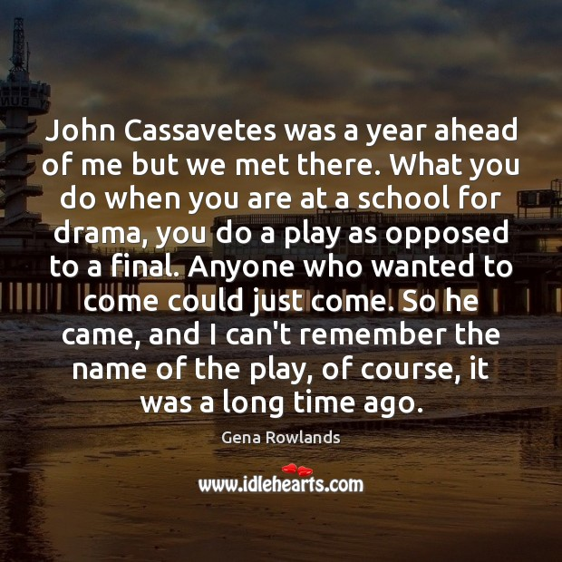 John Cassavetes was a year ahead of me but we met there. Gena Rowlands Picture Quote