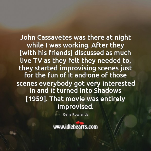 John Cassavetes was there at night while I was working. After they [ Gena Rowlands Picture Quote
