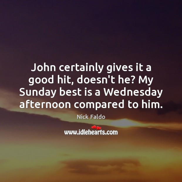 John certainly gives it a good hit, doesn't he? My Sunday best Nick Faldo Picture Quote
