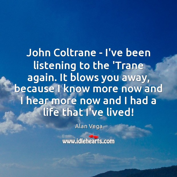 John Coltrane – I've been listening to the 'Trane again. It blows Alan Vega Picture Quote