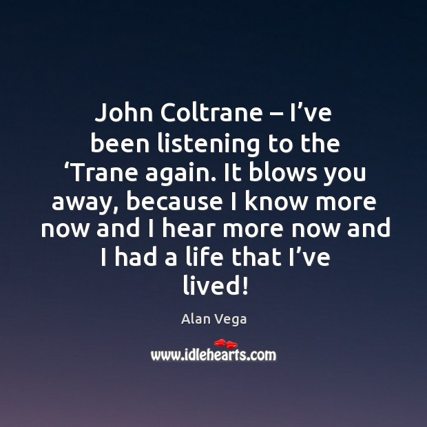 John coltrane – I've been listening to the 'trane again. Alan Vega Picture Quote