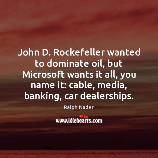 John D. Rockefeller wanted to dominate oil, but Microsoft wants it all, Ralph Nader Picture Quote