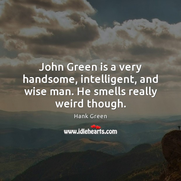 Very Wise Quotes: John Green Is A Very Handsome, Intelligent, And Wise Man