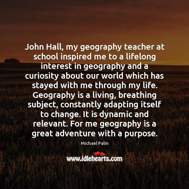 John Hall, my geography teacher at school inspired me to a lifelong Michael Palin Picture Quote