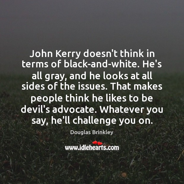Image, John Kerry doesn't think in terms of black-and-white. He's all gray, and