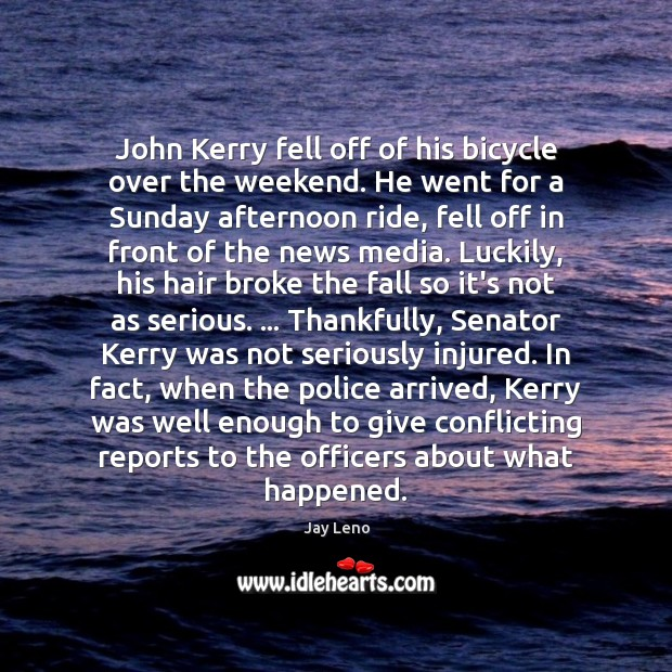 John Kerry fell off of his bicycle over the weekend. He went Image